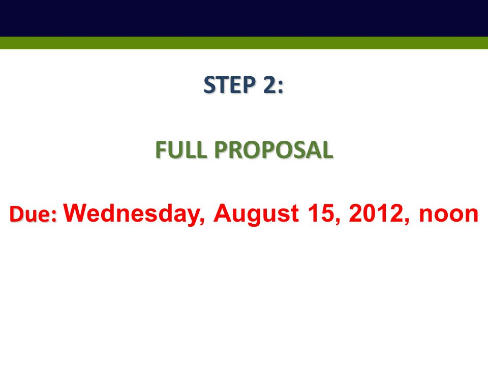 STEP 2: FULL PROPOSAL Due: Due: Wednesday, August 15, 2012, noon