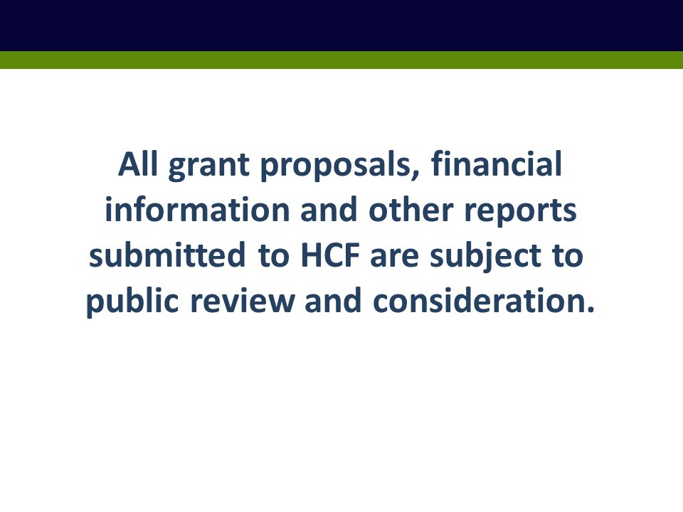 All grant proposals, financial information and other reports submitted to HCF are subject to public review and consideration.