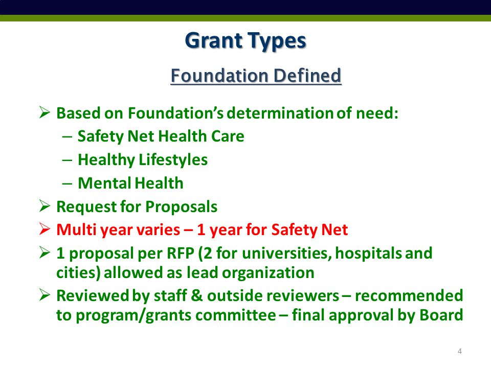 Grant Types Foundation Defined  Based on Foundation's determination of need: – Safety Net Health Care – Healthy Lifestyles – Mental Health  Request for Proposals  Multi year varies – 1 year for Safety Net  1 proposal per RFP (2 for universities, hospitals and cities) allowed as lead organization  Reviewed by staff & outside reviewers – recommended to program/grants committee – final approval by Board 4
