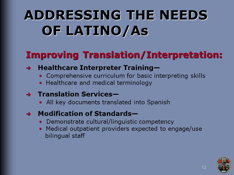 12 ADDRESSING THE NEEDS OF LATINO/As Improving Translation/Interpretation: Healthcare Interpreter Training—   Comprehensive curriculum for basic interpreting skills   Healthcare and medical terminology Translation Services—   All key documents translated into Spanish Modification of Standards—   Demonstrate cultural/linguistic competency   Medical outpatient providers expected to engage/use bilingual staff