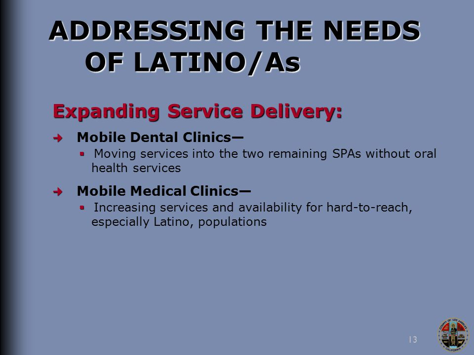 13 ADDRESSING THE NEEDS OF LATINO/As Expanding Service Delivery: Mobile Dental Clinics—   Moving services into the two remaining SPAs without oral health services Mobile Medical Clinics—   Increasing services and availability for hard-to-reach, especially Latino, populations