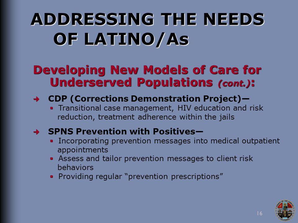 16 ADDRESSING THE NEEDS OF LATINO/As Developing New Models of Care for Underserved Populations (cont.) : CDP (Corrections Demonstration Project)—   Transitional case management, HIV education and risk reduction, treatment adherence within the jails SPNS Prevention with Positives—   Incorporating prevention messages into medical outpatient appointments   Assess and tailor prevention messages to client risk behaviors   Providing regular prevention prescriptions