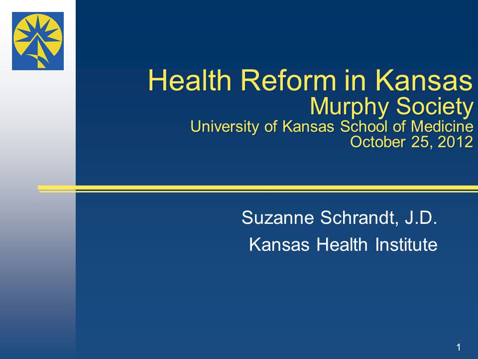 Health Reform in Kansas Murphy Society University of Kansas School of Medicine October 25, 2012 Suzanne Schrandt, J.D.