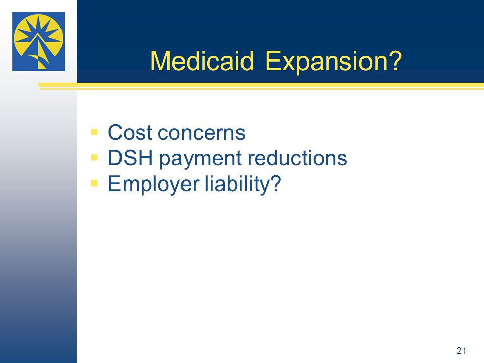 Medicaid Expansion  Cost concerns  DSH payment reductions  Employer liability 21