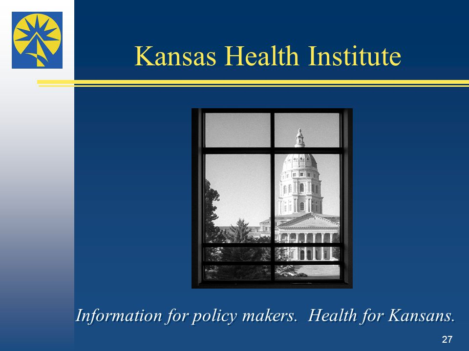 Information for policy makers. Health for Kansans. Kansas Health Institute 27