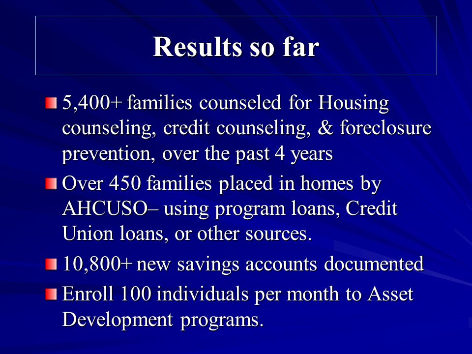 Results so far 5,400+ families counseled for Housing counseling, credit counseling, & foreclosure prevention, over the past 4 years Over 450 families