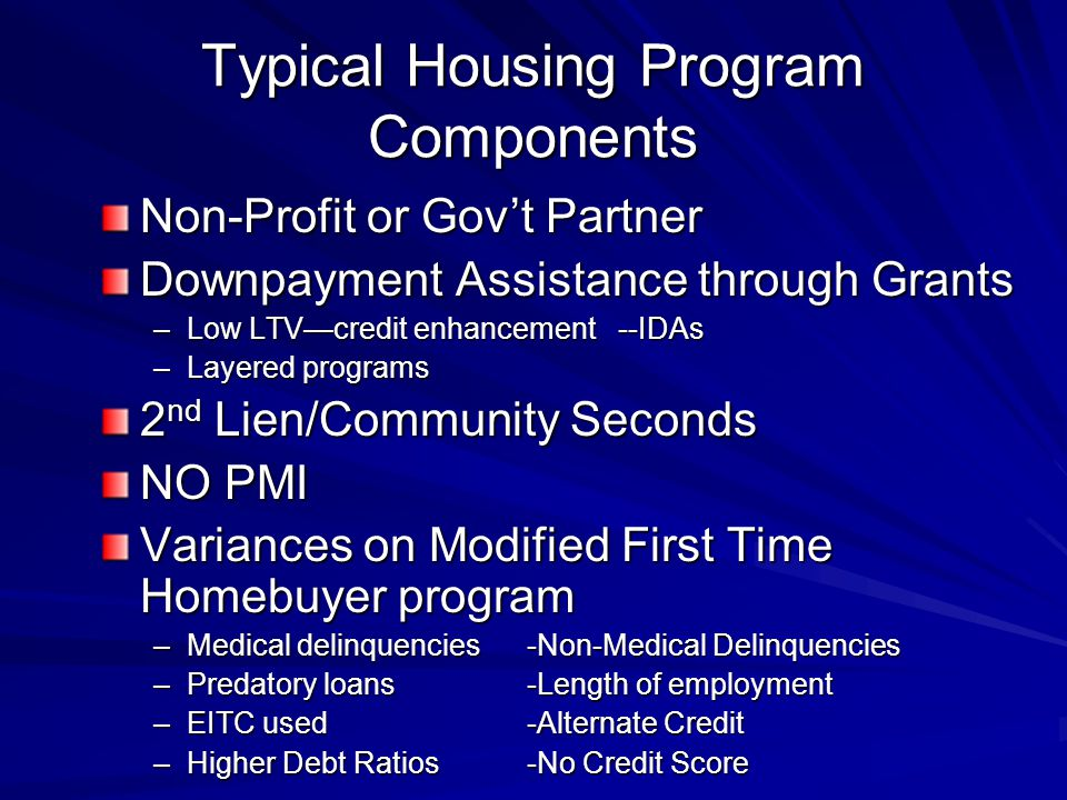 Typical Housing Program Components Non-Profit or Gov't Partner Downpayment Assistance through Grants –Low LTV—credit enhancement --IDAs –Layered programs 2 nd Lien/Community Seconds NO PMI Variances on Modified First Time Homebuyer program –Medical delinquencies-Non-Medical Delinquencies –Predatory loans-Length of employment –EITC used -Alternate Credit –Higher Debt Ratios-No Credit Score