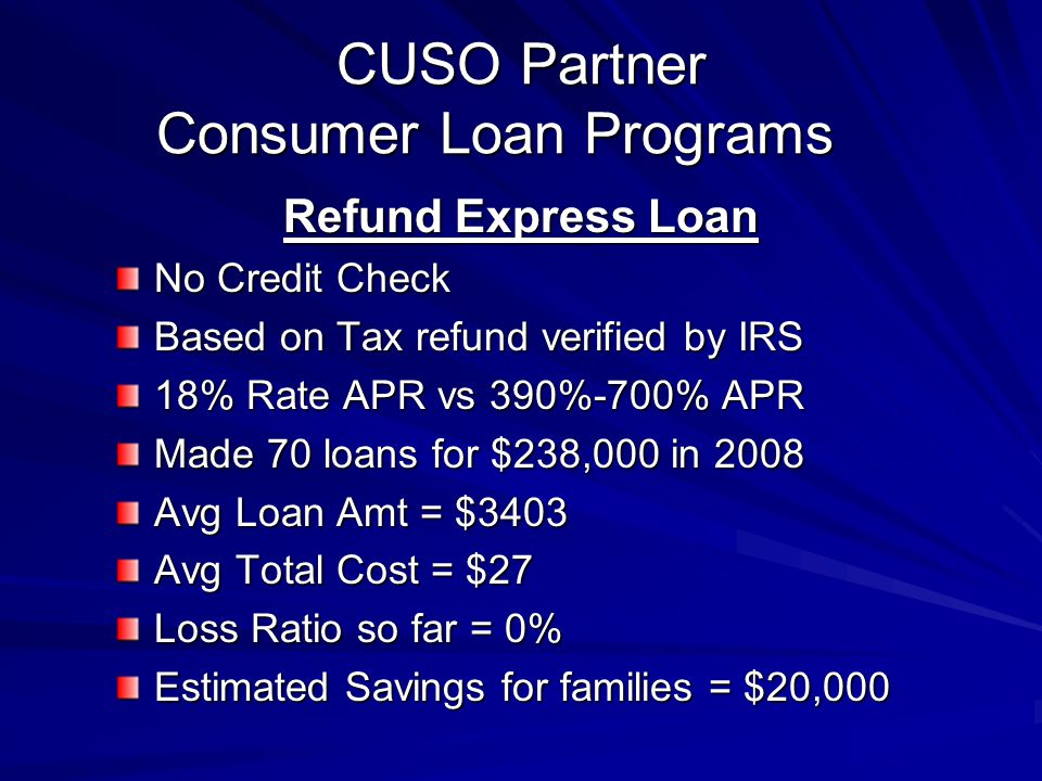 CUSO Partner Consumer Loan Programs Refund Express Loan No Credit Check Based on Tax refund verified by IRS 18% Rate APR vs 390%-700% APR Made 70 loan