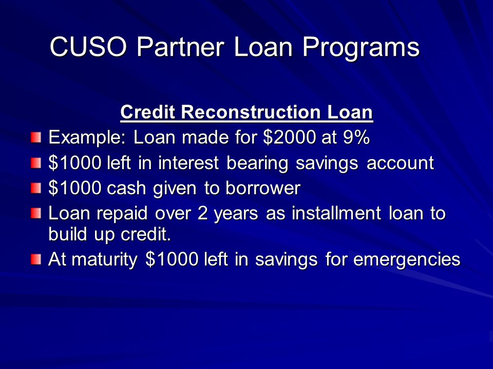 CUSO Partner Loan Programs Credit Reconstruction Loan Example: Loan made for $2000 at 9% $1000 left in interest bearing savings account $1000 cash giv