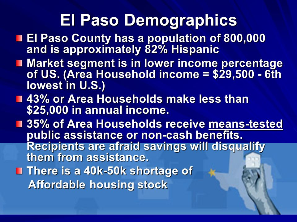 El Paso Demographics El Paso County has a population of 800,000 and is approximately 82% Hispanic Market segment is in lower income percentage of US.
