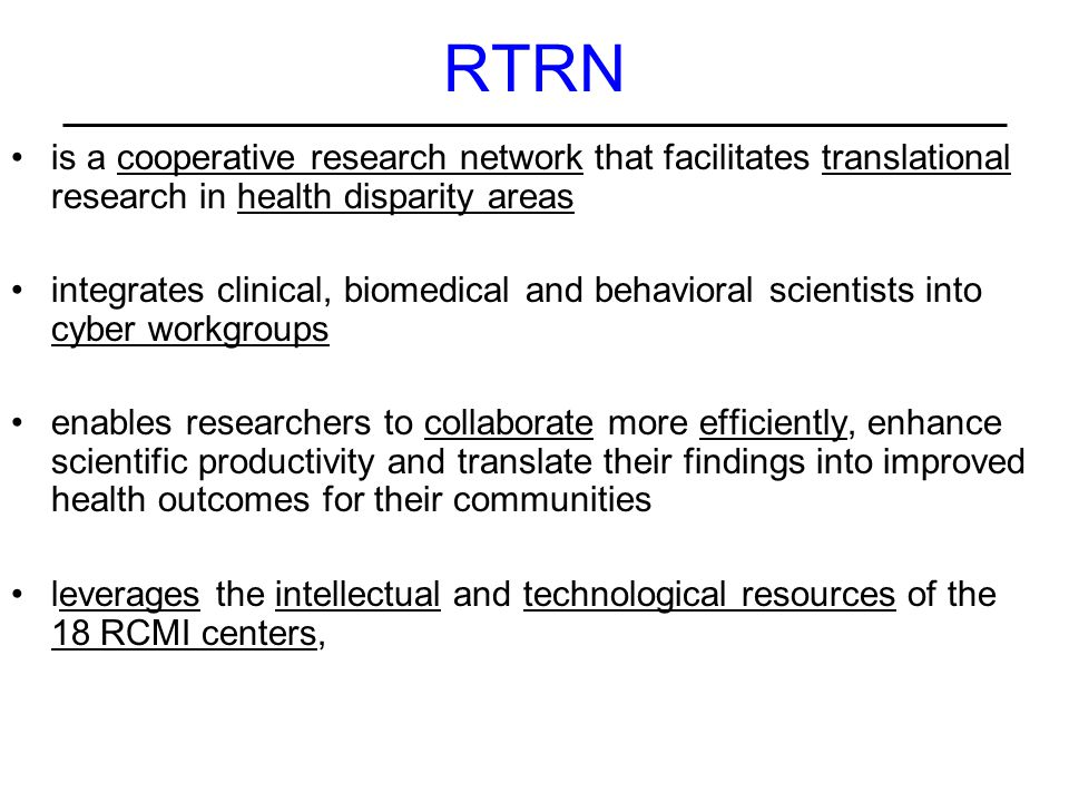 RTRN is a cooperative research network that facilitates translational research in health disparity areas integrates clinical, biomedical and behavioral scientists into cyber workgroups enables researchers to collaborate more efficiently, enhance scientific productivity and translate their findings into improved health outcomes for their communities leverages the intellectual and technological resources of the 18 RCMI centers,