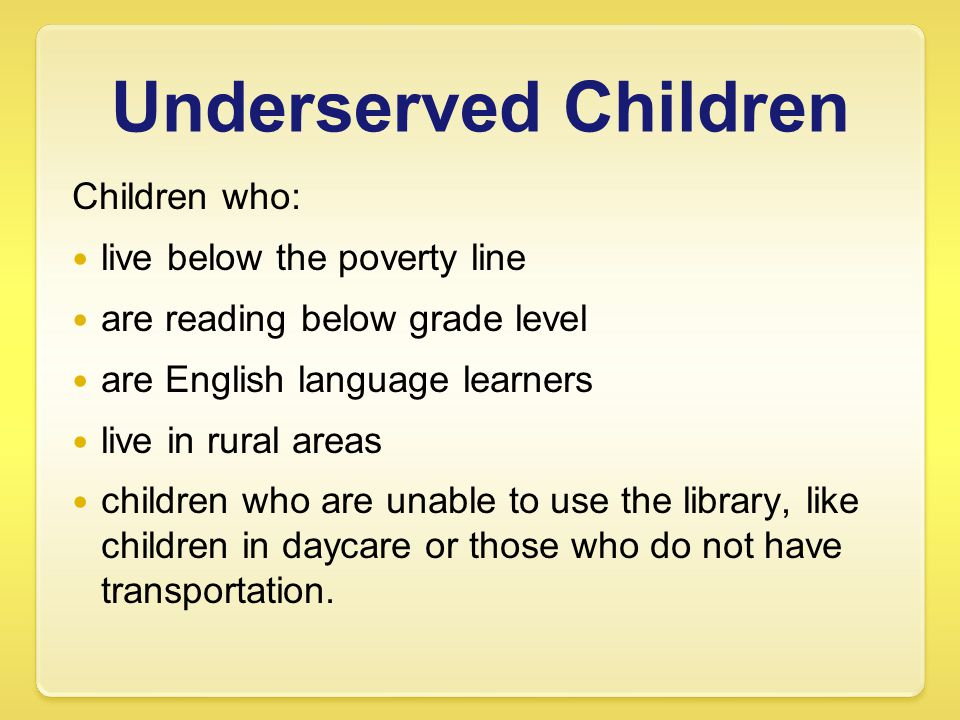 Underserved Children Children who: live below the poverty line are reading below grade level are English language learners live in rural areas children who are unable to use the library, like children in daycare or those who do not have transportation.