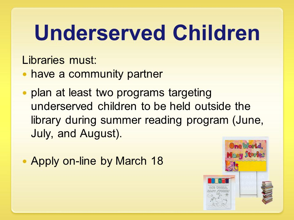 Underserved Children Libraries must: have a community partner plan at least two programs targeting underserved children to be held outside the library during summer reading program (June, July, and August).