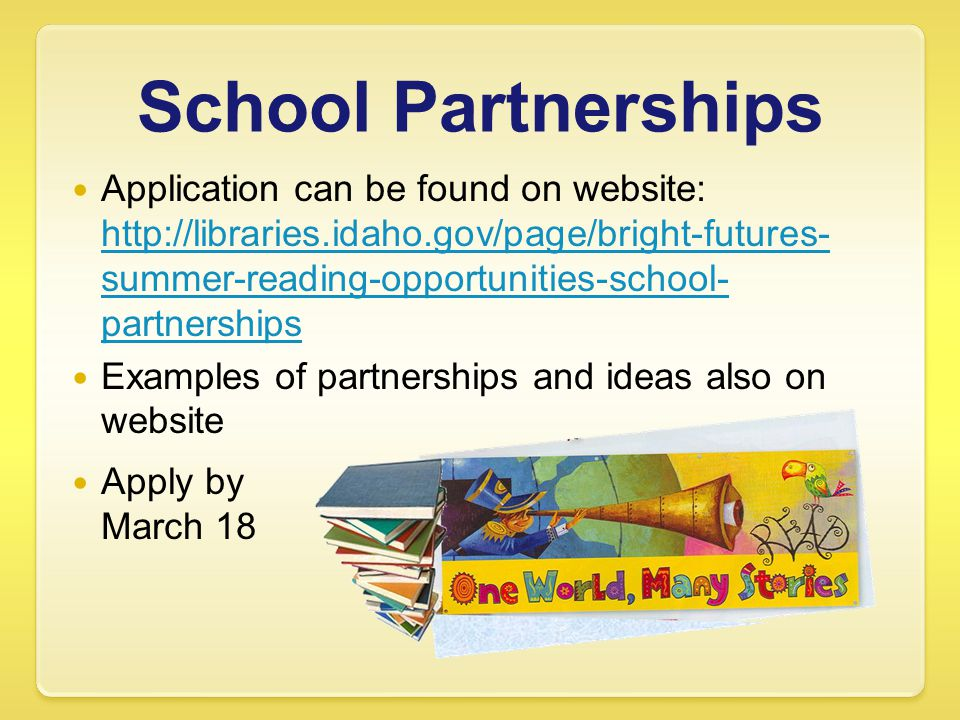 School Partnerships Application can be found on website: http://libraries.idaho.gov/page/bright-futures- summer-reading-opportunities-school- partnerships http://libraries.idaho.gov/page/bright-futures- summer-reading-opportunities-school- partnerships Examples of partnerships and ideas also on website Apply by March 18