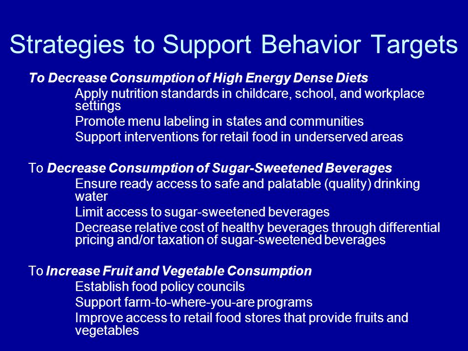 Strategies to Support Behavior Targets To Decrease Consumption of High Energy Dense Diets Apply nutrition standards in childcare, school, and workplace settings Promote menu labeling in states and communities Support interventions for retail food in underserved areas To Decrease Consumption of Sugar-Sweetened Beverages Ensure ready access to safe and palatable (quality) drinking water Limit access to sugar-sweetened beverages Decrease relative cost of healthy beverages through differential pricing and/or taxation of sugar-sweetened beverages ToIncrease Fruit and Vegetable Consumption Establish food policy councils Support farm-to-where-you-are programs Improve access to retail food stores that provide fruits and vegetables