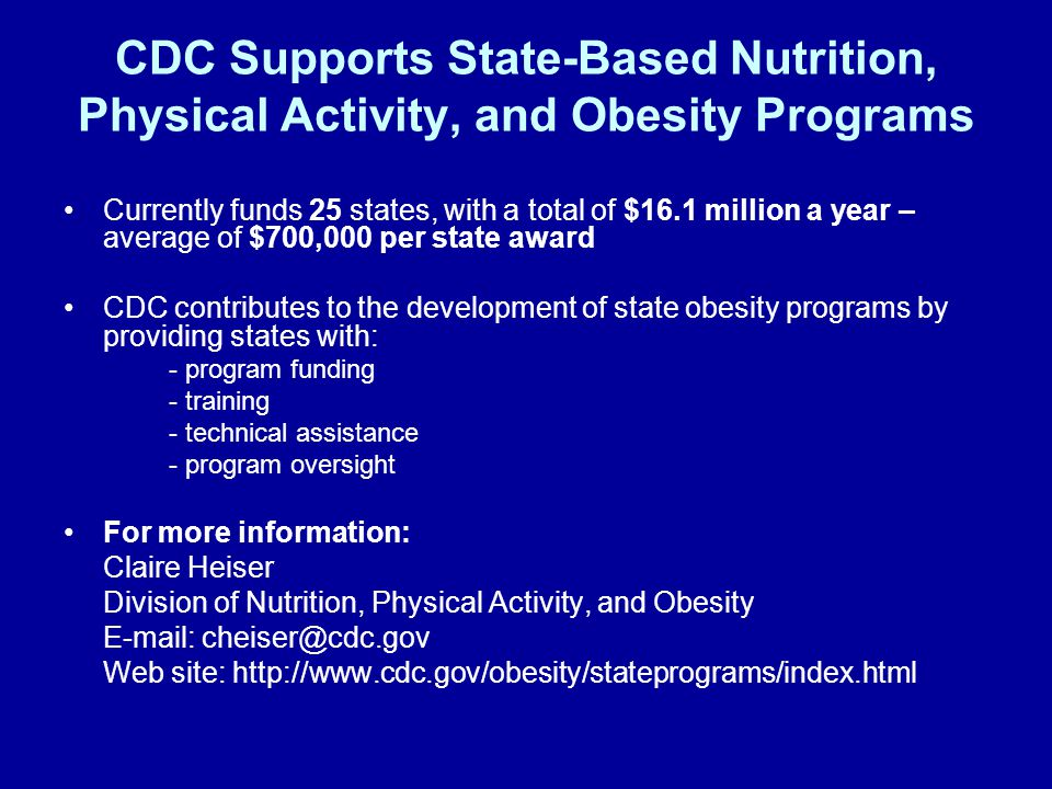 CDC Supports State-Based Nutrition, Physical Activity, and Obesity Programs Currently funds 25 states, with a total of $16.1 million a year – average of $700,000 per state award CDC contributes to the development of state obesity programs by providing states with: - program funding - training - technical assistance - program oversight For more information: Claire Heiser Division of Nutrition, Physical Activity, and Obesity E-mail: cheiser@cdc.gov Web site: http://www.cdc.gov/obesity/stateprograms/index.html
