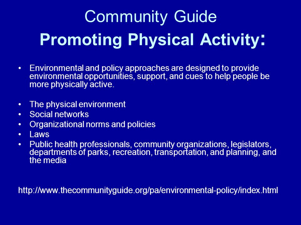Community Guide Promoting Physical Activity : Environmental and policy approaches are designed to provide environmental opportunities, support, and cues to help people be more physically active.
