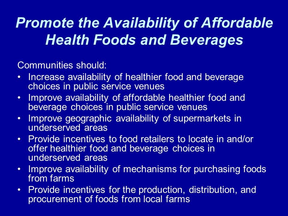 Promote the Availability of Affordable Health Foods and Beverages Communities should: Increase availability of healthier food and beverage choices in public service venues Improve availability of affordable healthier food and beverage choices in public service venues Improve geographic availability of supermarkets in underserved areas Provide incentives to food retailers to locate in and/or offer healthier food and beverage choices in underserved areas Improve availability of mechanisms for purchasing foods from farms Provide incentives for the production, distribution, and procurement of foods from local farms