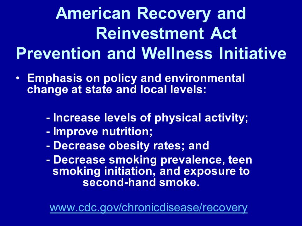 American Recovery and Reinvestment Act Prevention and Wellness Initiative Emphasis on policy and environmental change at state and local levels: - Increase levels of physical activity; - Improve nutrition; - Decrease obesity rates; and - Decrease smoking prevalence, teen smoking initiation, and exposure to second-hand smoke.