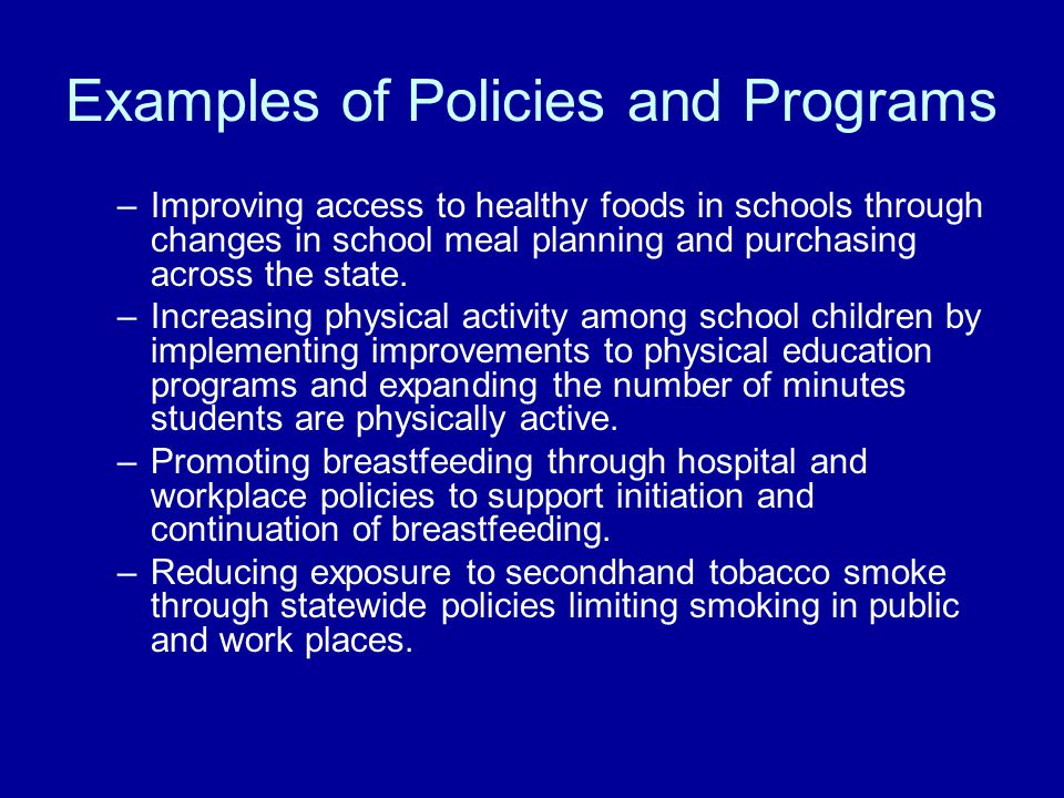 Examples of Policies and Programs –Improving access to healthy foods in schools through changes in school meal planning and purchasing across the state.