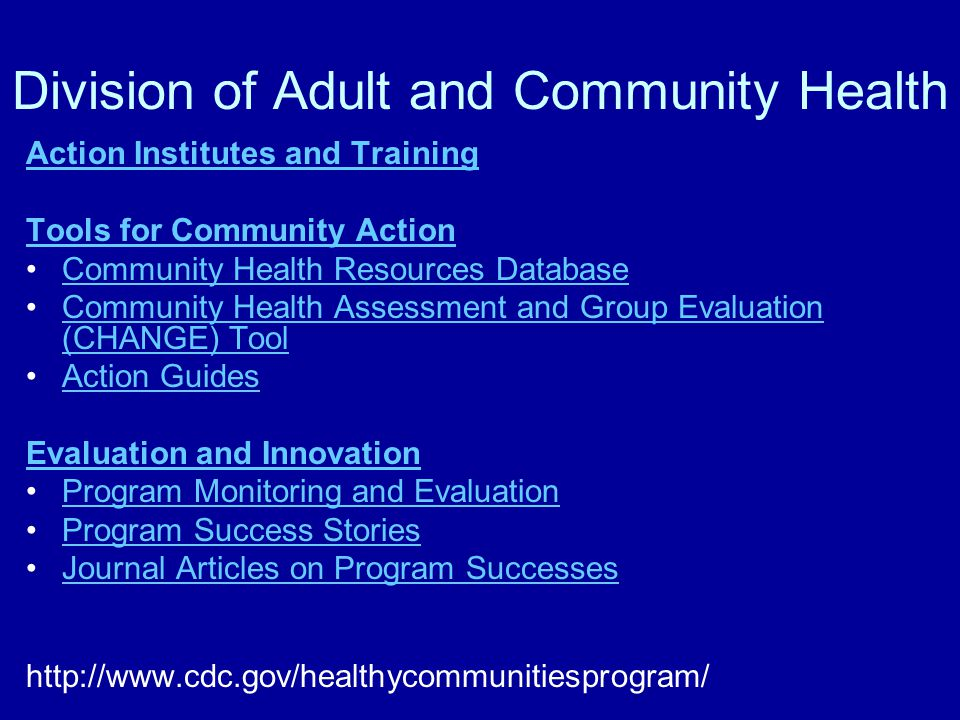 Division of Adult and Community Health Action Institutes and Training Tools for Community Action Community Health Resources Database Community Health Assessment and Group Evaluation (CHANGE) ToolCommunity Health Assessment and Group Evaluation (CHANGE) Tool Action Guides Evaluation and Innovation Program Monitoring and Evaluation Program Success Stories Journal Articles on Program Successes http://www.cdc.gov/healthycommunitiesprogram/