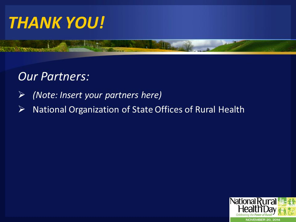THANK YOU! Our Partners:  (Note: Insert your partners here)  National Organization of State Offices of Rural Health