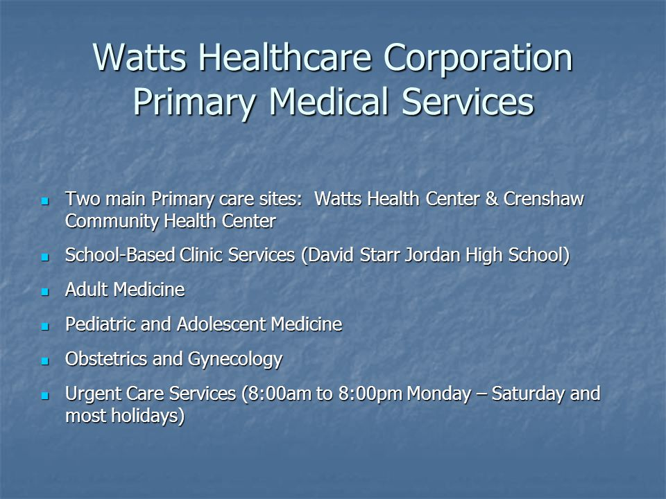 Watts Healthcare Corporation Primary Medical Services Two main Primary care sites: Watts Health Center & Crenshaw Community Health Center Two main Primary care sites: Watts Health Center & Crenshaw Community Health Center School-Based Clinic Services (David Starr Jordan High School) School-Based Clinic Services (David Starr Jordan High School) Adult Medicine Adult Medicine Pediatric and Adolescent Medicine Pediatric and Adolescent Medicine Obstetrics and Gynecology Obstetrics and Gynecology Urgent Care Services (8:00am to 8:00pm Monday – Saturday and most holidays) Urgent Care Services (8:00am to 8:00pm Monday – Saturday and most holidays)