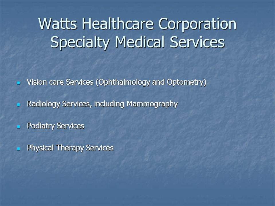 Watts Healthcare Corporation Specialty Medical Services Vision care Services (Ophthalmology and Optometry) Vision care Services (Ophthalmology and Optometry) Radiology Services, including Mammography Radiology Services, including Mammography Podiatry Services Podiatry Services Physical Therapy Services Physical Therapy Services
