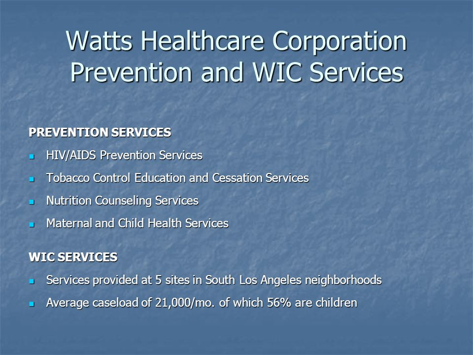 Watts Healthcare Corporation Prevention and WIC Services PREVENTION SERVICES HIV/AIDS Prevention Services HIV/AIDS Prevention Services Tobacco Control Education and Cessation Services Tobacco Control Education and Cessation Services Nutrition Counseling Services Nutrition Counseling Services Maternal and Child Health Services Maternal and Child Health Services WIC SERVICES Services provided at 5 sites in South Los Angeles neighborhoods Services provided at 5 sites in South Los Angeles neighborhoods Average caseload of 21,000/mo.