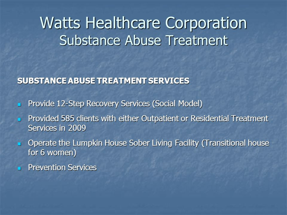 Watts Healthcare Corporation Substance Abuse Treatment SUBSTANCE ABUSE TREATMENT SERVICES Provide 12-Step Recovery Services (Social Model) Provide 12-Step Recovery Services (Social Model) Provided 585 clients with either Outpatient or Residential Treatment Services in 2009 Provided 585 clients with either Outpatient or Residential Treatment Services in 2009 Operate the Lumpkin House Sober Living Facility (Transitional house for 6 women) Operate the Lumpkin House Sober Living Facility (Transitional house for 6 women) Prevention Services Prevention Services