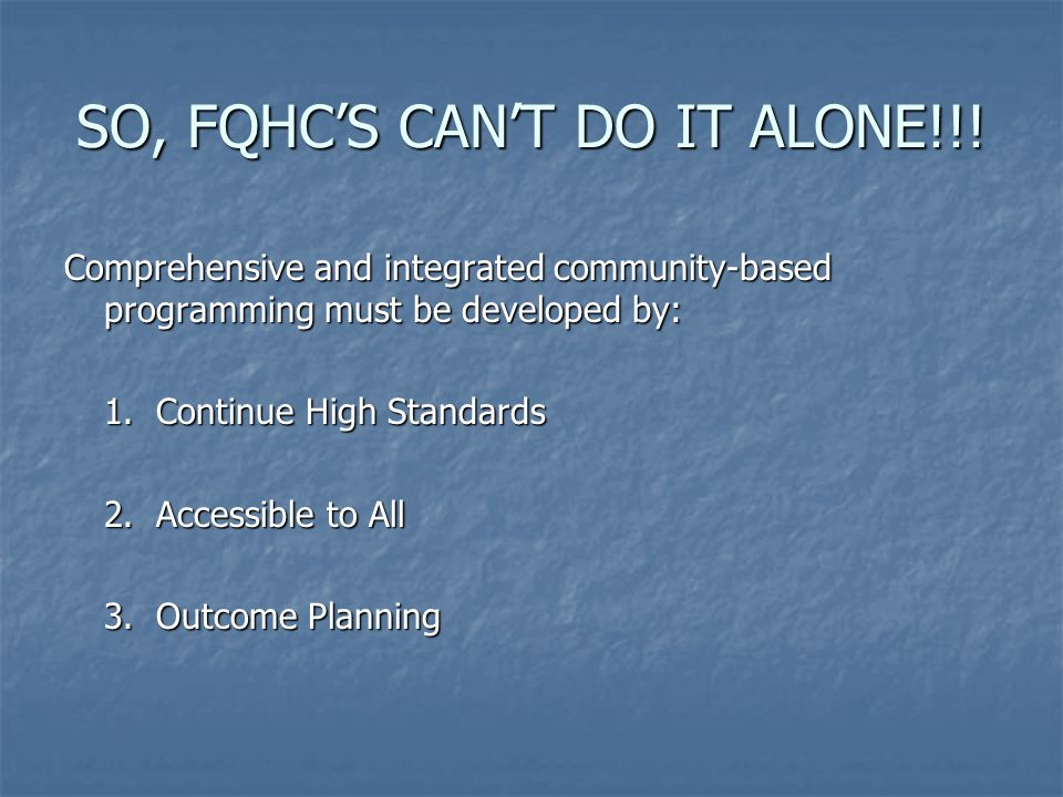 SO, FQHC'S CAN'T DO IT ALONE!!! Comprehensive and integrated community-based programming must be developed by: 1. Continue High Standards 2. Accessibl