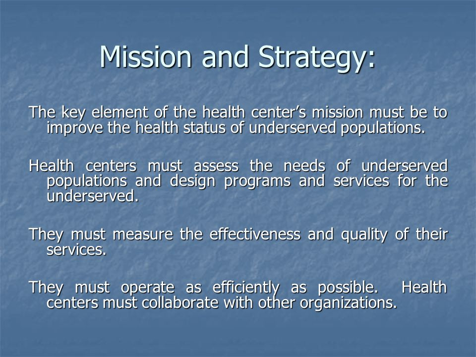 Mission and Strategy: The key element of the health center's mission must be to improve the health status of underserved populations. Health centers m