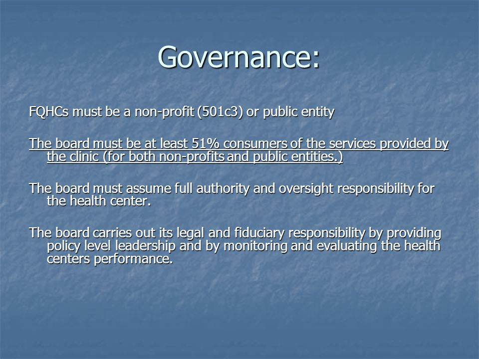 Governance: FQHCs must be a non-profit (501c3) or public entity The board must be at least 51% consumers of the services provided by the clinic (for both non-profits and public entities.) The board must assume full authority and oversight responsibility for the health center.