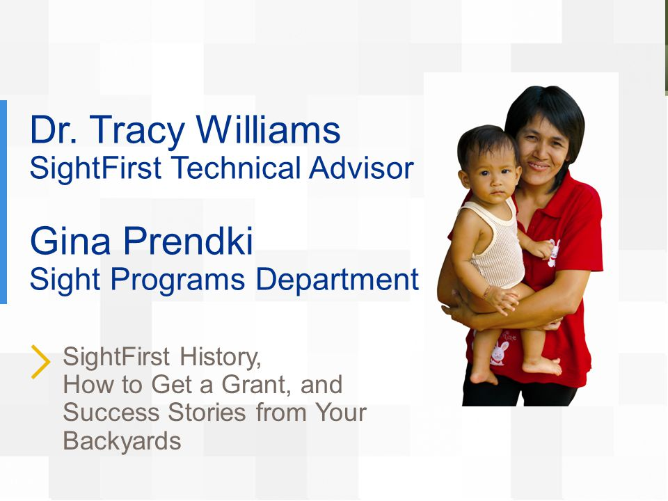 Dr. Tracy Williams SightFirst Technical Advisor Gina Prendki Sight Programs Department SightFirst History, How to Get a Grant, and Success Stories fro