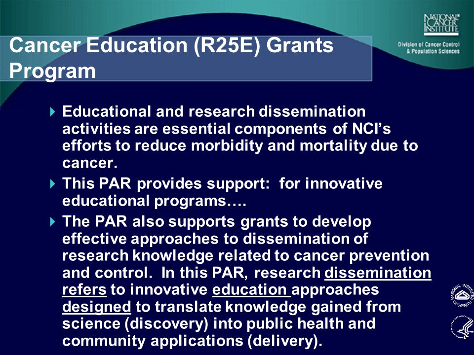 Cancer Education (R25E) Grants Program  Educational and research dissemination activities are essential components of NCI's efforts to reduce morbidity and mortality due to cancer.