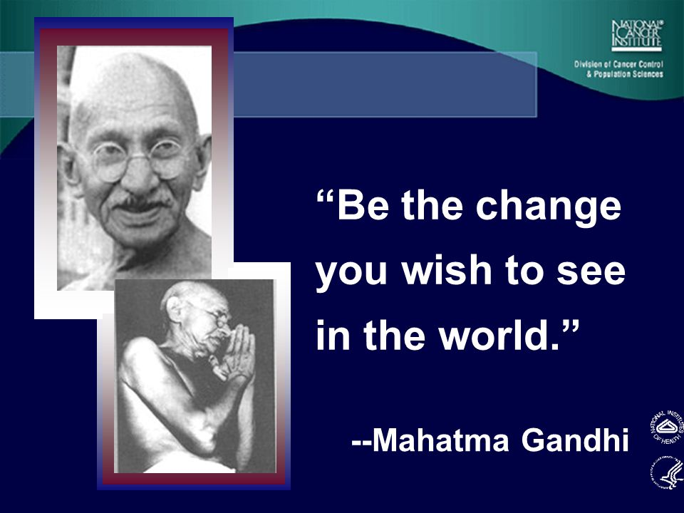 Be the change you wish to see in the world. --Mahatma Gandhi