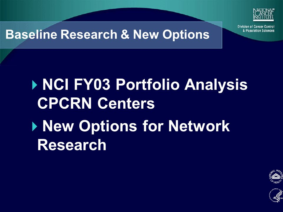 Baseline Research & New Options  NCI FY03 Portfolio Analysis CPCRN Centers  New Options for Network Research