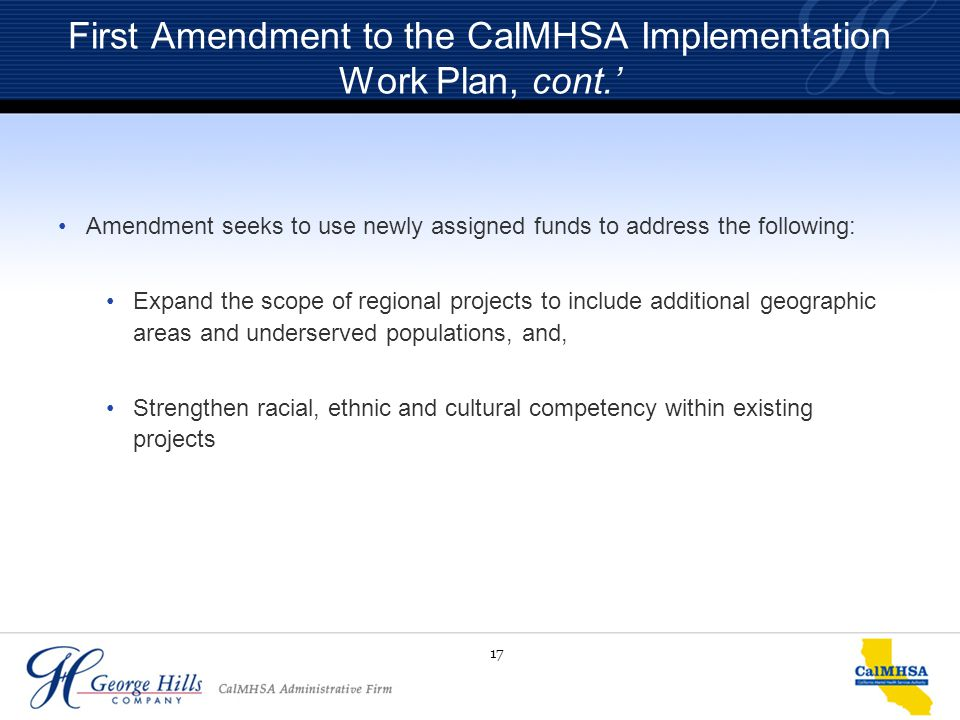17 First Amendment to the CalMHSA Implementation Work Plan, cont.' Amendment seeks to use newly assigned funds to address the following: Expand the sc