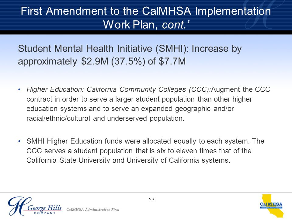 20 First Amendment to the CalMHSA Implementation Work Plan, cont.' Student Mental Health Initiative (SMHI): Increase by approximately $2.9M (37.5%) of