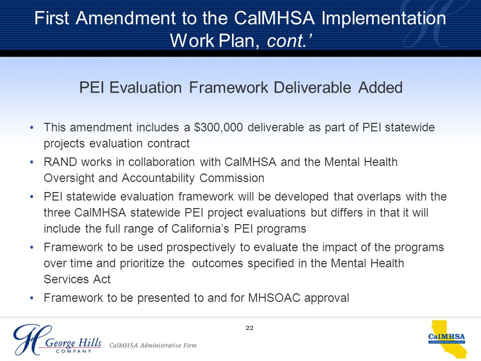 22 First Amendment to the CalMHSA Implementation Work Plan, cont.' PEI Evaluation Framework Deliverable Added This amendment includes a $300,000 deliv