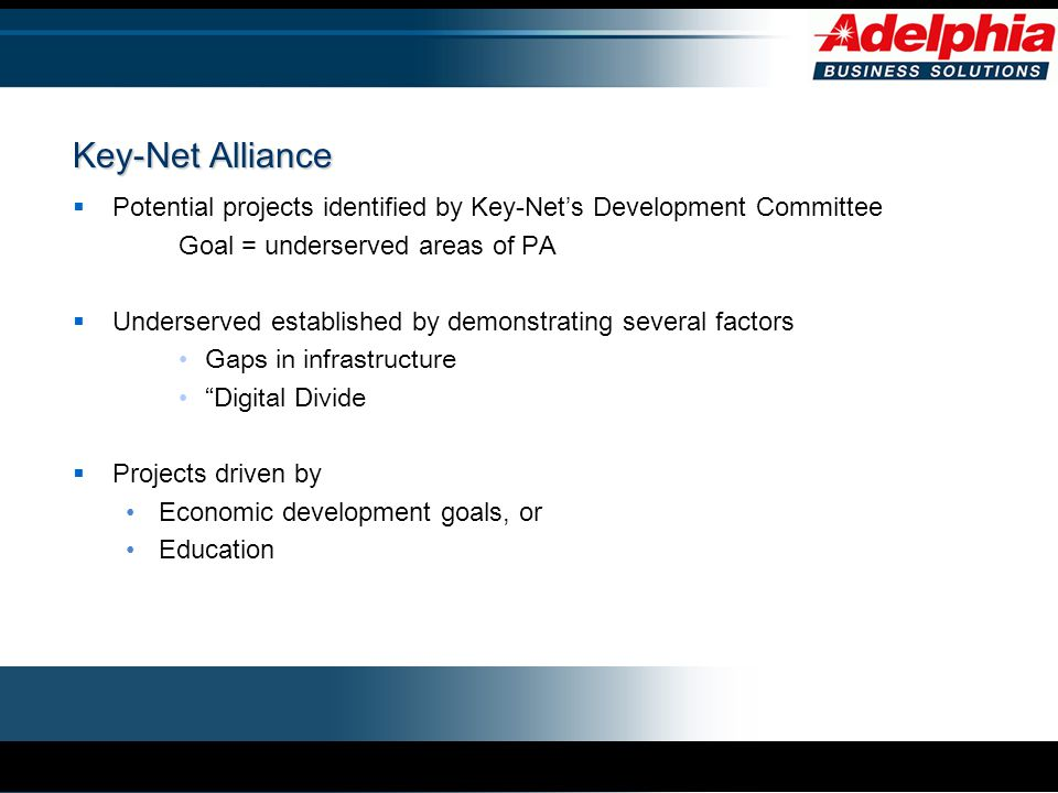 Key-Net Alliance  Potential projects identified by Key-Net's Development Committee Goal = underserved areas of PA  Underserved established by demonstrating several factors Gaps in infrastructure Digital Divide  Projects driven by Economic development goals, or Education