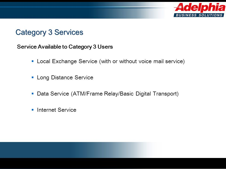 Category 3 Services Service Available to Category 3 Users  Local Exchange Service (with or without voice mail service)  Long Distance Service  Data Service (ATM/Frame Relay/Basic Digital Transport)  Internet Service