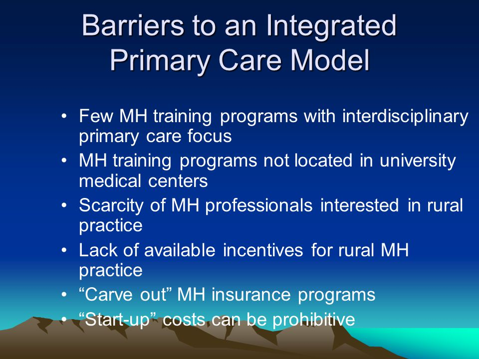 Barriers to an Integrated Primary Care Model Few MH training programs with interdisciplinary primary care focus MH training programs not located in university medical centers Scarcity of MH professionals interested in rural practice Lack of available incentives for rural MH practice Carve out MH insurance programs Start-up costs can be prohibitive