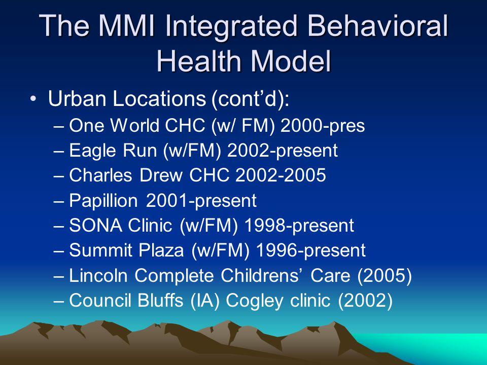 The MMI Integrated Behavioral Health Model Urban Locations (cont'd): –One World CHC (w/ FM) 2000-pres –Eagle Run (w/FM) 2002-present –Charles Drew CHC 2002-2005 –Papillion 2001-present –SONA Clinic (w/FM) 1998-present –Summit Plaza (w/FM) 1996-present –Lincoln Complete Childrens' Care (2005) –Council Bluffs (IA) Cogley clinic (2002)