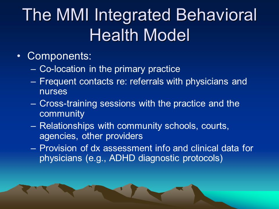 The MMI Integrated Behavioral Health Model Components: –Co-location in the primary practice –Frequent contacts re: referrals with physicians and nurses –Cross-training sessions with the practice and the community –Relationships with community schools, courts, agencies, other providers –Provision of dx assessment info and clinical data for physicians (e.g., ADHD diagnostic protocols)