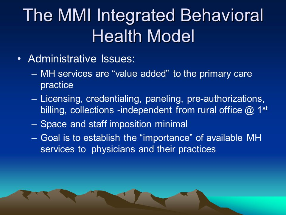 The MMI Integrated Behavioral Health Model Administrative Issues: –MH services are value added to the primary care practice –Licensing, credentialing, paneling, pre-authorizations, billing, collections -independent from rural office @ 1 st –Space and staff imposition minimal –Goal is to establish the importance of available MH services to physicians and their practices