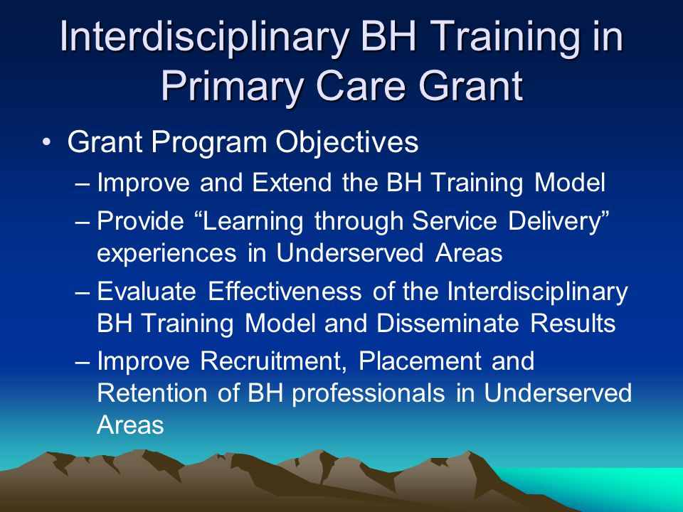 Interdisciplinary BH Training in Primary Care Grant Grant Program Objectives –Improve and Extend the BH Training Model –Provide Learning through Service Delivery experiences in Underserved Areas –Evaluate Effectiveness of the Interdisciplinary BH Training Model and Disseminate Results –Improve Recruitment, Placement and Retention of BH professionals in Underserved Areas