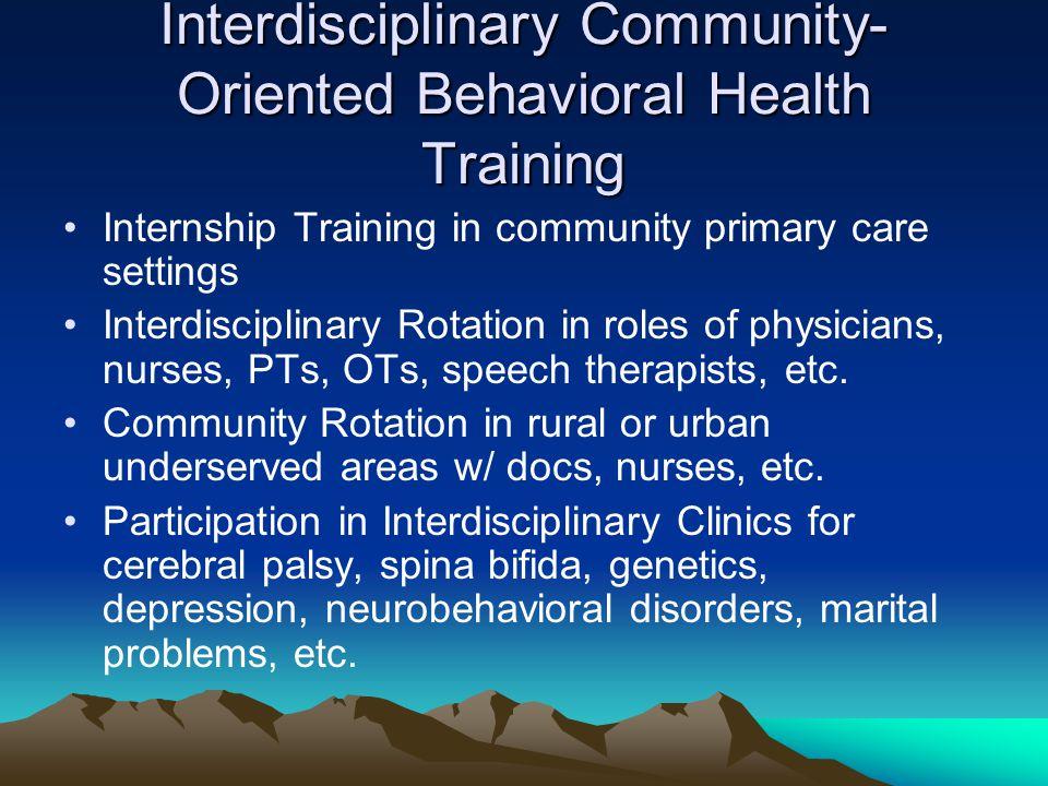 Interdisciplinary Community- Oriented Behavioral Health Training Internship Training in community primary care settings Interdisciplinary Rotation in roles of physicians, nurses, PTs, OTs, speech therapists, etc.
