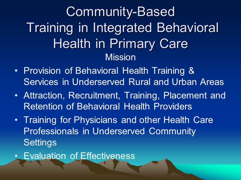 Community-Based Training in Integrated Behavioral Health in Primary Care Mission Provision of Behavioral Health Training & Services in Underserved Rural and Urban Areas Attraction, Recruitment, Training, Placement and Retention of Behavioral Health Providers Training for Physicians and other Health Care Professionals in Underserved Community Settings Evaluation of Effectiveness