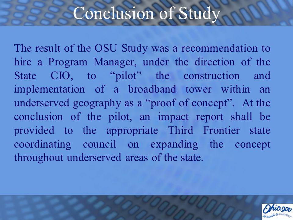 Conclusion of Study The result of the OSU Study was a recommendation to hire a Program Manager, under the direction of the State CIO, to pilot the construction and implementation of a broadband tower within an underserved geography as a proof of concept .